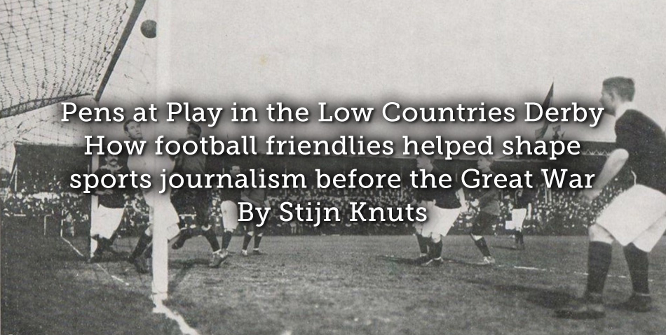 Pens at Play in the Low Countries Derby – How football friendlies helped shape sports journalism before the Great War