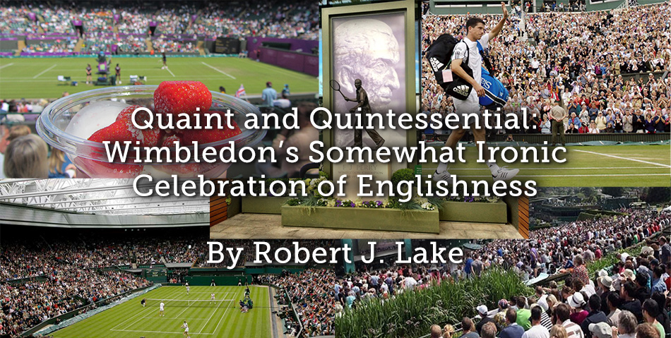Quaint and Quintessential: Wimbledon's Somewhat Ironic Celebration of Englishness