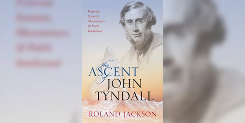 The Ascent of John Tyndall – Victorian Scientist, Mountaineer, and Public Intellectual by Roland Jackson