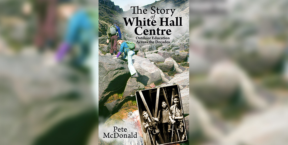 The Story of White Hall Centre: Outdoor Education across the Decades by Pete McDonald