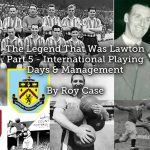 The Legend That Was Lawton <br> Part 5 – International Playing Days & Management