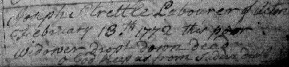 Joseph Strettle Labourer of Acton. Febuary 13th 1772 this poor widower dropt down dead. O God keep us from sudden death