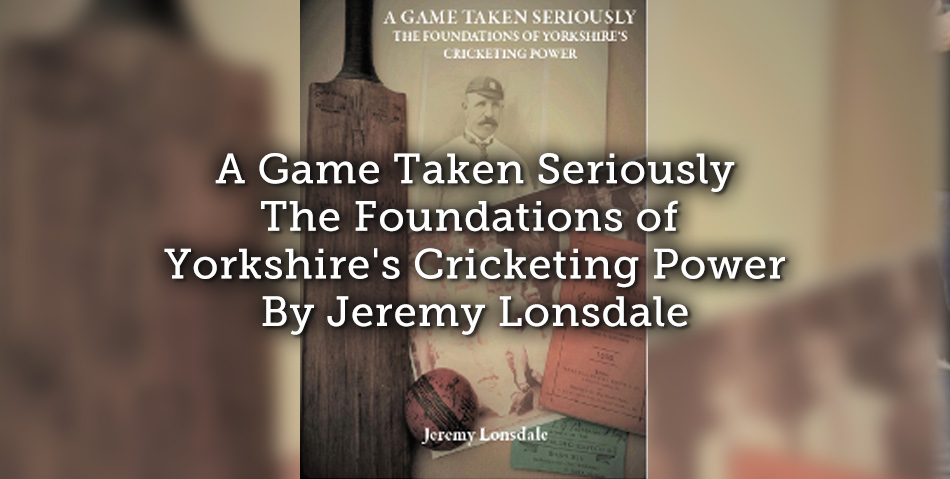 A Game Taken Seriously – The Foundations of Yorkshire's Cricketing Power By Jeremy Lonsdale