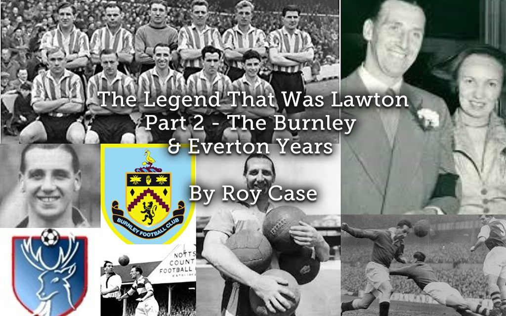 The Legend That Was Lawton <br> Part 2 – The Burnley & Everton Years