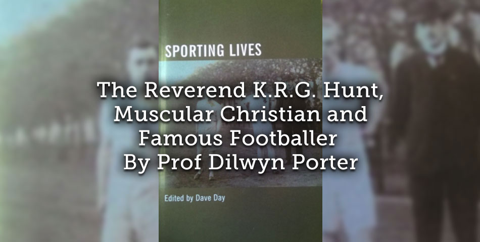 The Reverend K.R.G. Hunt, Muscular Christian and Famous Footballer