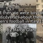 """""""And Then We Were Boycotted"""" <br> New Discoveries About the Birth of Women's Football in Italy [1933] <br> Part 3"""