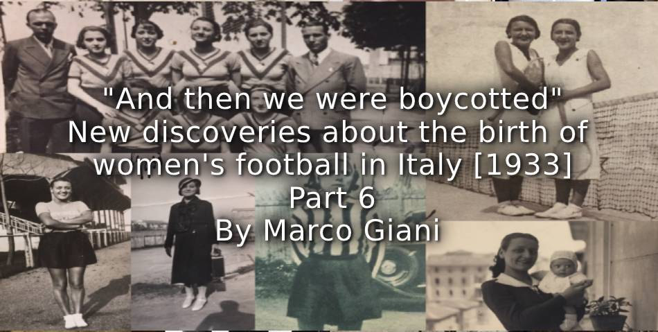 """And then we were boycotted"" <br> New discoveries about the birth of women's football in Italy [1933] <br> Part 6"