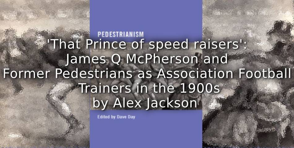 'That Prince of speed raisers': <br> James Q. McPherson and Former Pedestrians as Association Football Trainers in the 1900s