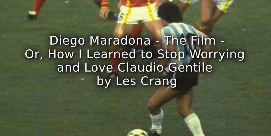Diego Maradona – The film – Or, How I Learned to Stop Worrying and Love Claudio Gentile