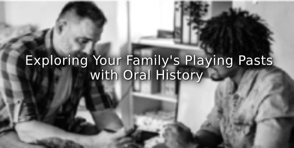 Exploring Your Family's Playing Pasts with Oral History