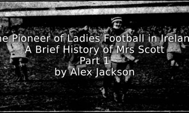 'The Pioneer of Ladies Football in Ireland:'<br>A brief history of Mrs Scott<br>Part One