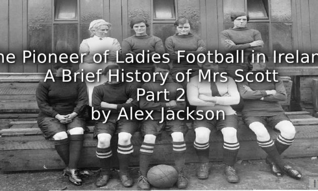 'The Pioneer of Ladies Football in Ireland:'<br>A brief history of Mrs Scott<br>Part Two
