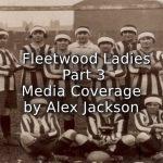 Fleetwood Ladies<br>Part Three<br>Media Coverage