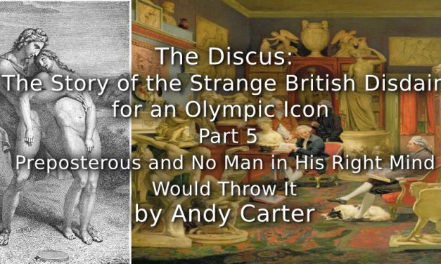 The Discus:<br> The Story of the Strange British Disdain for an Olympic Icon<br> Part 5 ~ Preposterous and No Man in His Right Mind Would Throw It