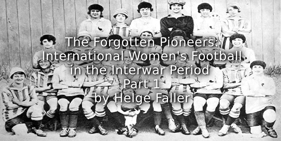 The Forgotten Pioneers: <br>International Women's Football in the Interwar Period <br>Part 1