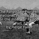 The Forgotten Pioneers: <br>International Women's Football in the Interwar Period <br>Part 2